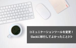 コミュニケーションツールを変更!Slackに移行してよかったこと3つ