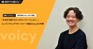 「日本を代表するテックカンパニーにしたい。」エンジニアリングマネージャーが語るVoicyの2年間